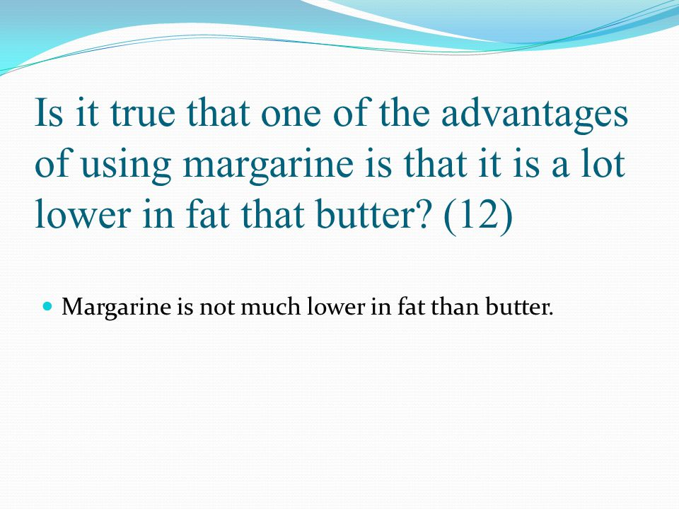 Is it true that one of the advantages of using margarine is that it is a lot lower in fat that butter? (12) Margarine is not much lower in fat than bu