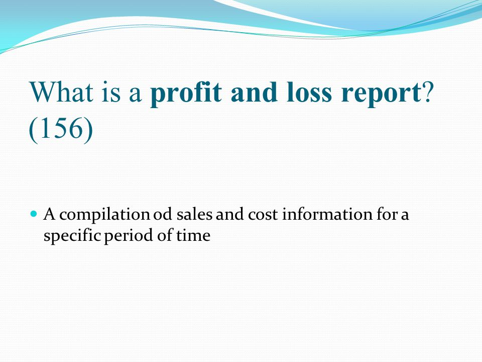 What is a profit and loss report? (156) A compilation od sales and cost information for a specific period of time
