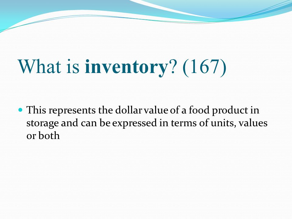 What is inventory? (167) This represents the dollar value of a food product in storage and can be expressed in terms of units, values or both