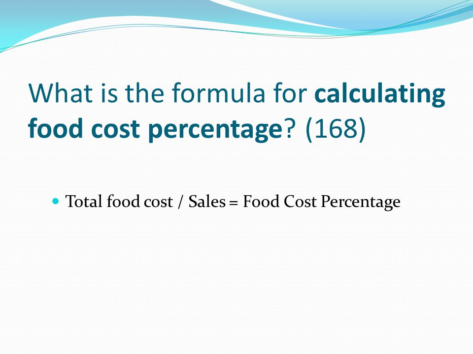 What is the formula for calculating food cost percentage? (168) Total food cost / Sales = Food Cost Percentage