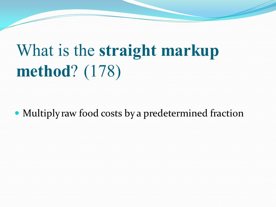 What is the straight markup method? (178) Multiply raw food costs by a predetermined fraction