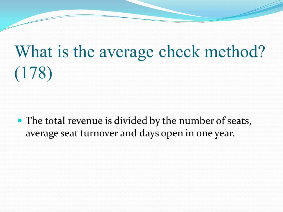 What is the average check method? (178) The total revenue is divided by the number of seats, average seat turnover and days open in one year.