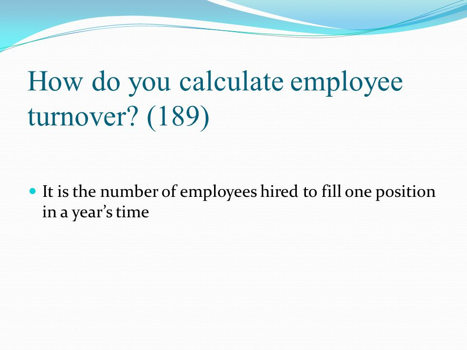 How do you calculate employee turnover? (189) It is the number of employees hired to fill one position in a year's time
