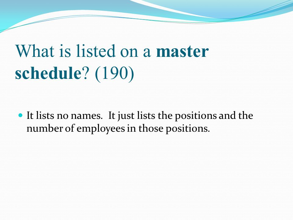 What is listed on a master schedule? (190) It lists no names. It just lists the positions and the number of employees in those positions.