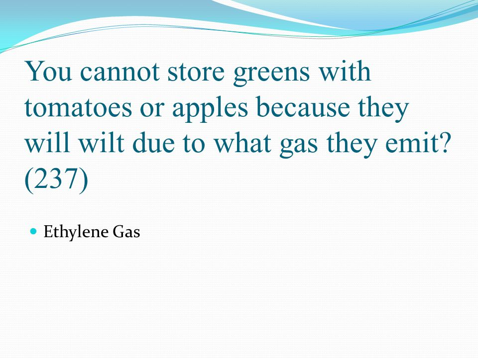 You cannot store greens with tomatoes or apples because they will wilt due to what gas they emit? (237) Ethylene Gas