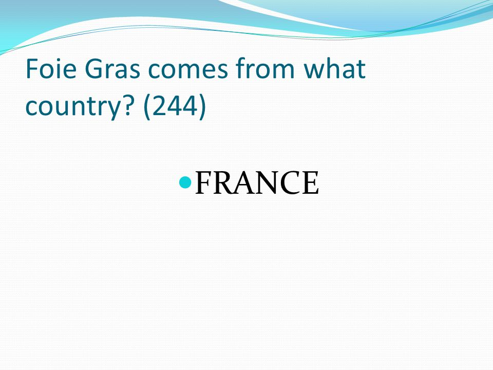 Foie Gras comes from what country? (244) FRANCE