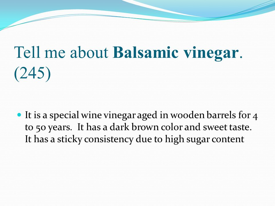 Tell me about Balsamic vinegar. (245) It is a special wine vinegar aged in wooden barrels for 4 to 50 years. It has a dark brown color and sweet taste