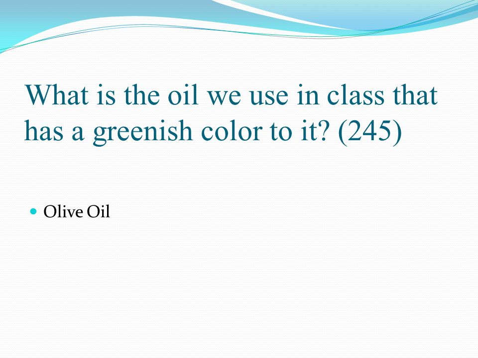 What is the oil we use in class that has a greenish color to it? (245) Olive Oil