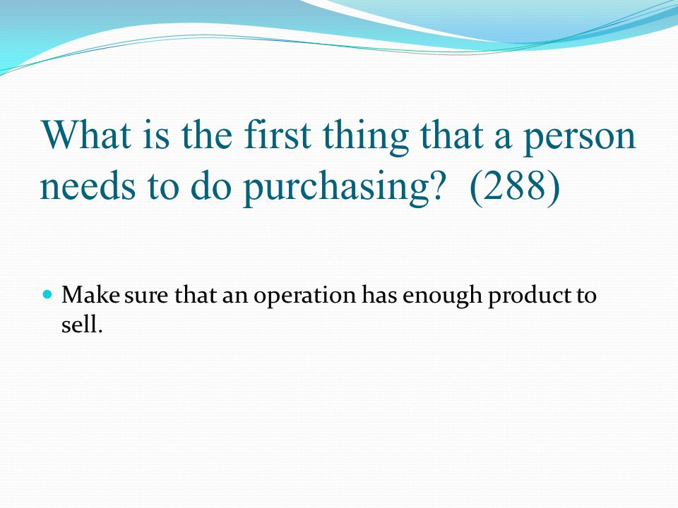 What is the first thing that a person needs to do purchasing? (288) Make sure that an operation has enough product to sell.