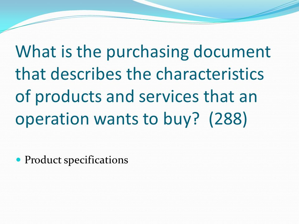 What is the purchasing document that describes the characteristics of products and services that an operation wants to buy? (288) Product specificatio