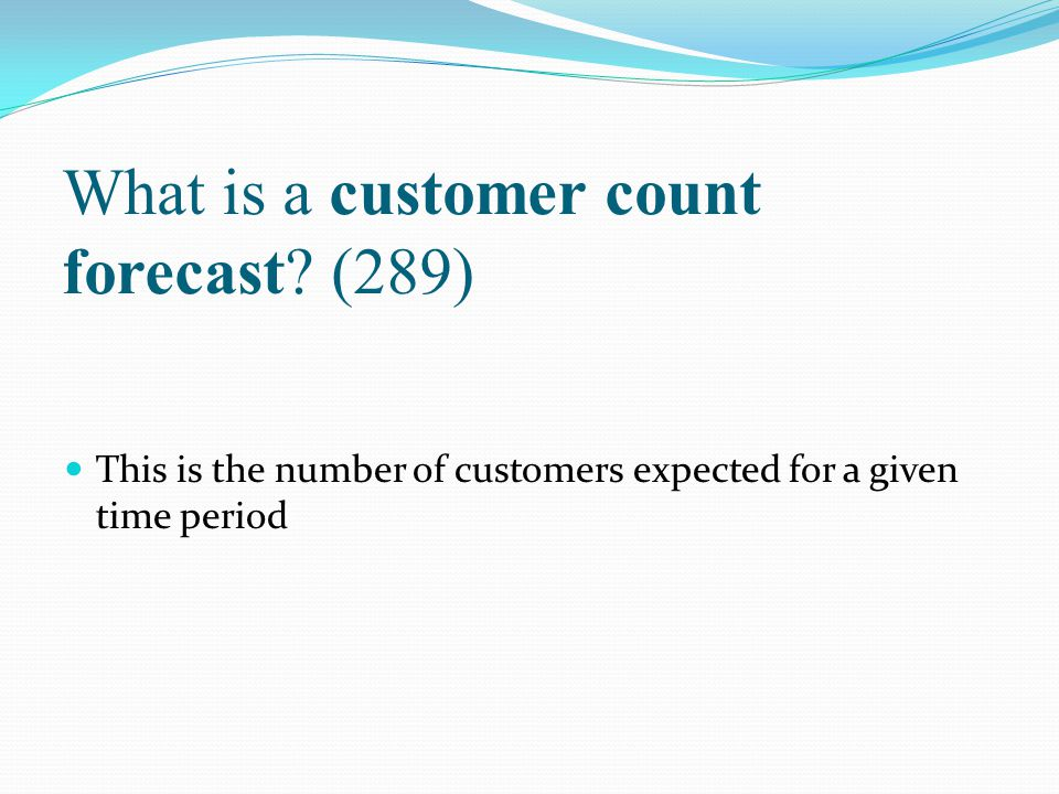 What is a customer count forecast? (289) This is the number of customers expected for a given time period