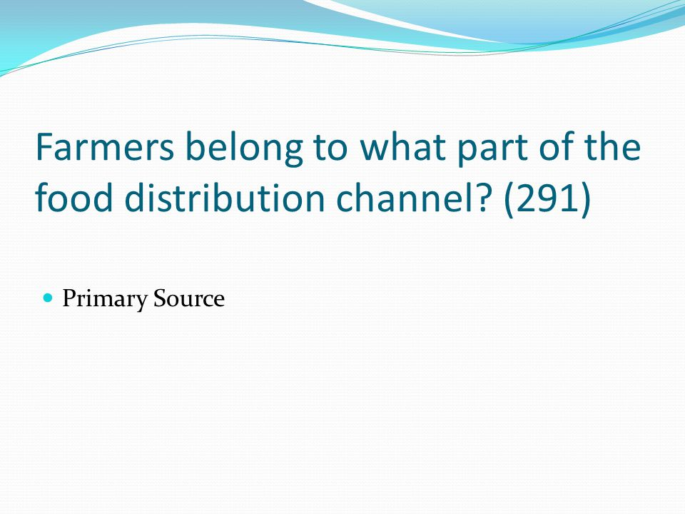 Farmers belong to what part of the food distribution channel? (291) Primary Source