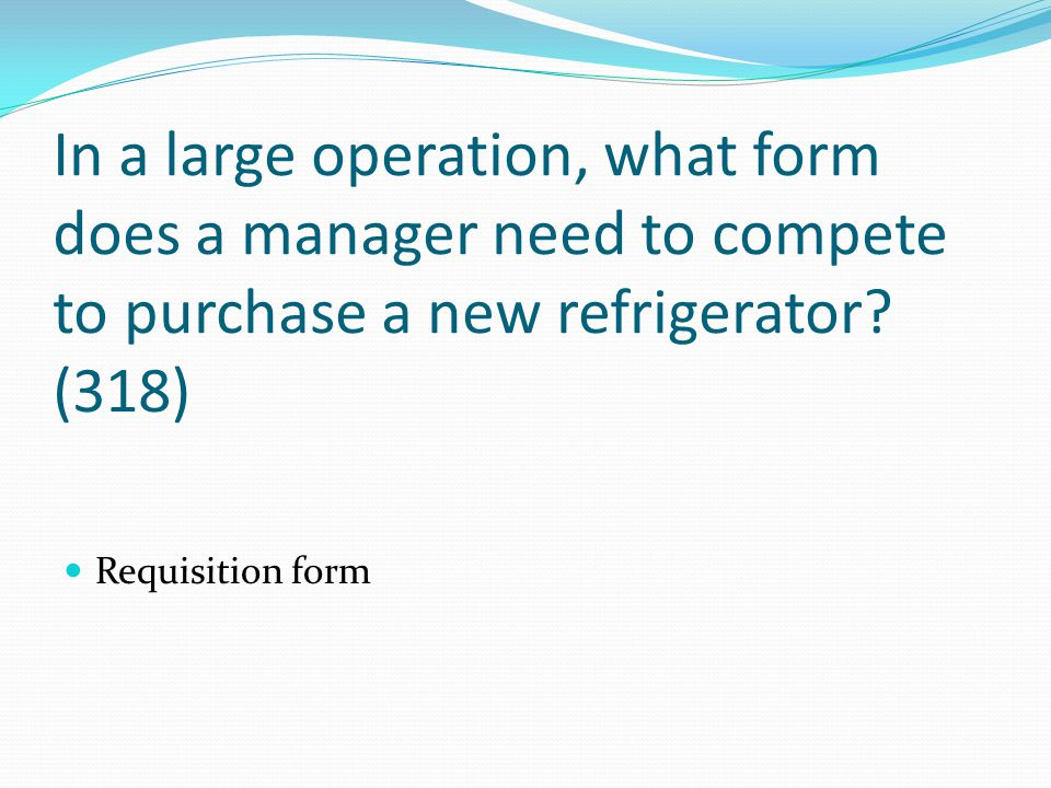 In a large operation, what form does a manager need to compete to purchase a new refrigerator? (318) Requisition form