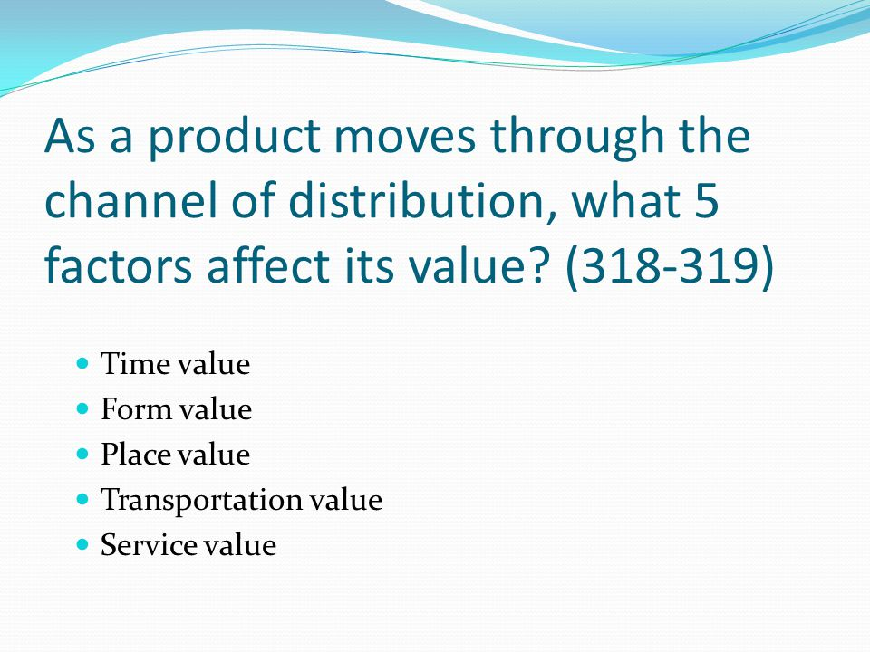 As a product moves through the channel of distribution, what 5 factors affect its value? (318-319) Time value Form value Place value Transportation va