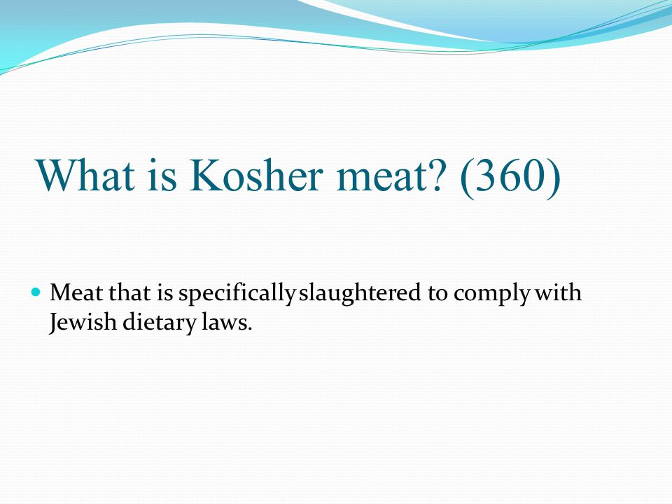 What is Kosher meat? (360) Meat that is specifically slaughtered to comply with Jewish dietary laws.