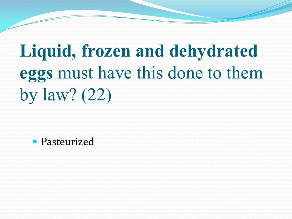 Liquid, frozen and dehydrated eggs must have this done to them by law? (22) Pasteurized