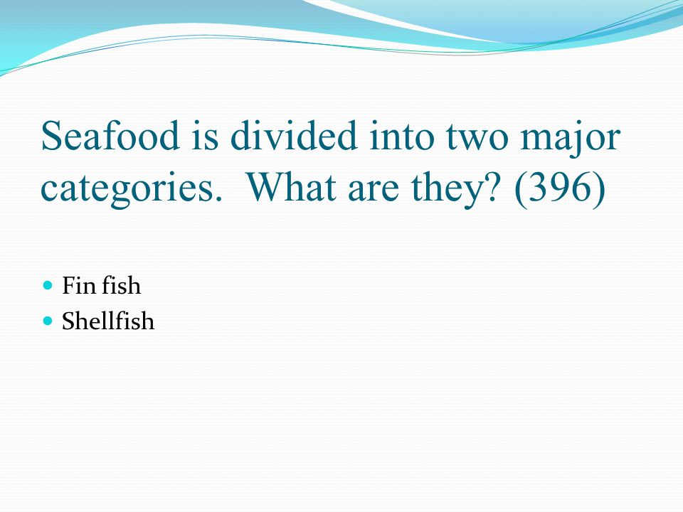Seafood is divided into two major categories. What are they? (396) Fin fish Shellfish