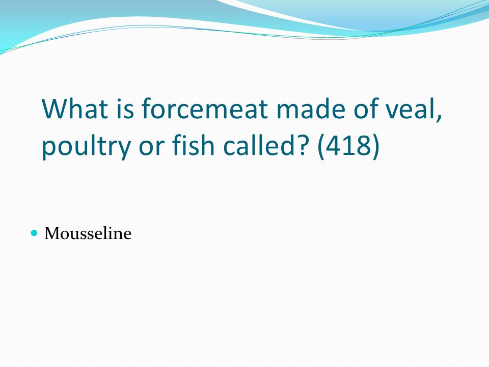 What is forcemeat made of veal, poultry or fish called? (418) Mousseline
