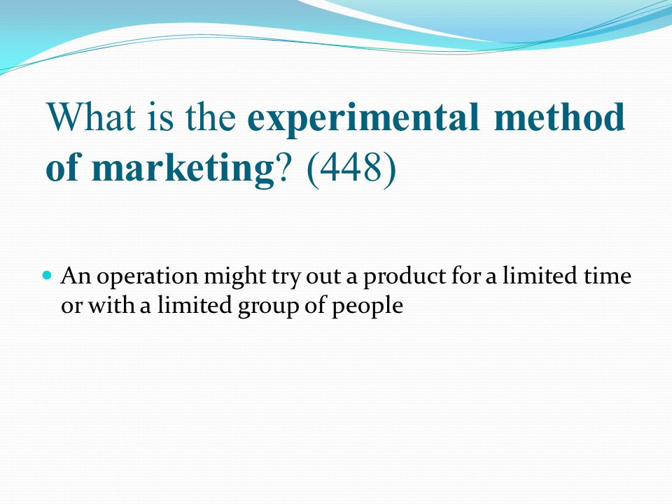 What is the experimental method of marketing? (448) An operation might try out a product for a limited time or with a limited group of people