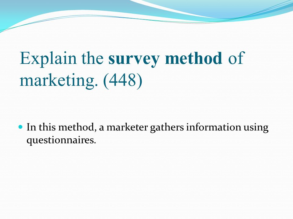 Explain the survey method of marketing. (448) In this method, a marketer gathers information using questionnaires.