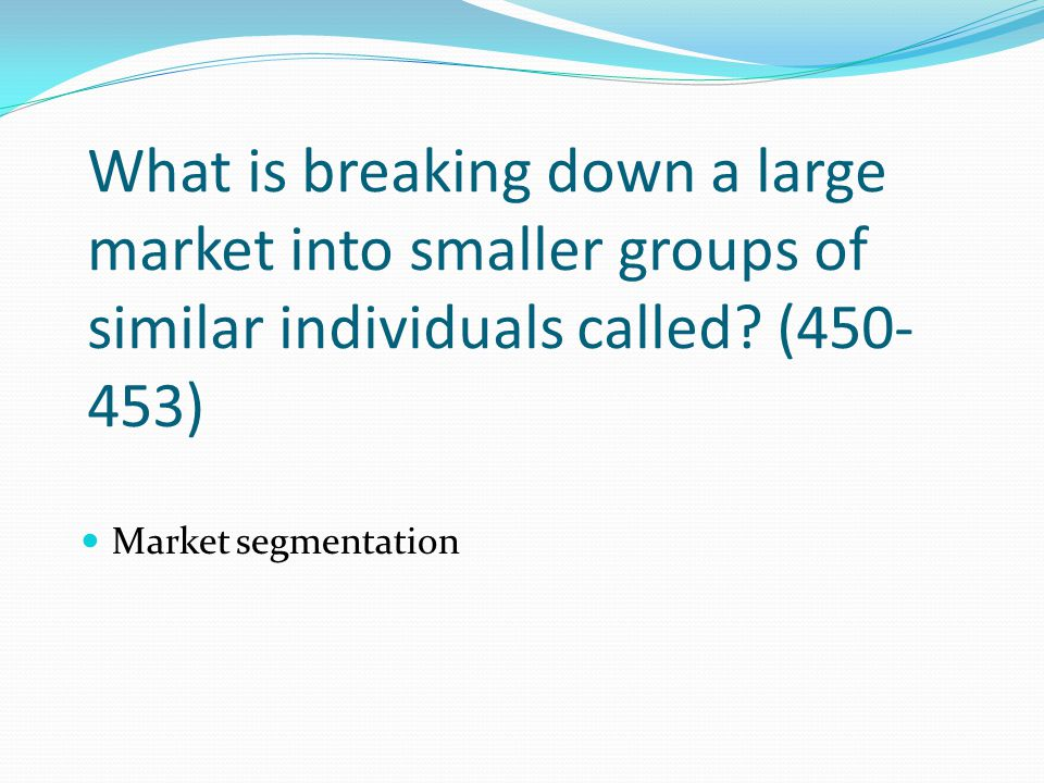 What is breaking down a large market into smaller groups of similar individuals called? (450- 453) Market segmentation