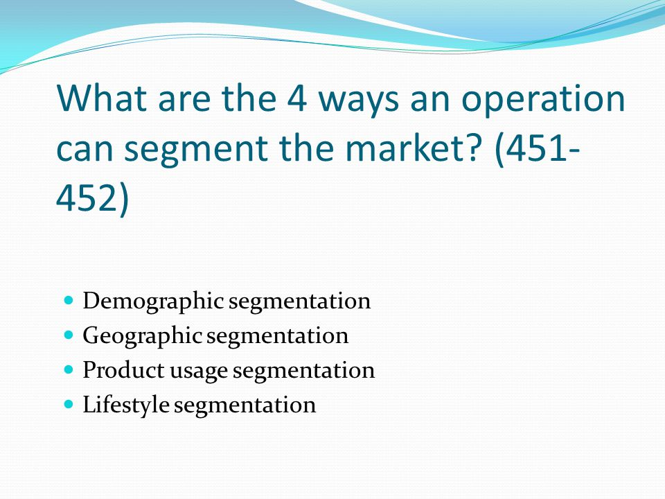 What are the 4 ways an operation can segment the market? (451- 452) Demographic segmentation Geographic segmentation Product usage segmentation Lifest