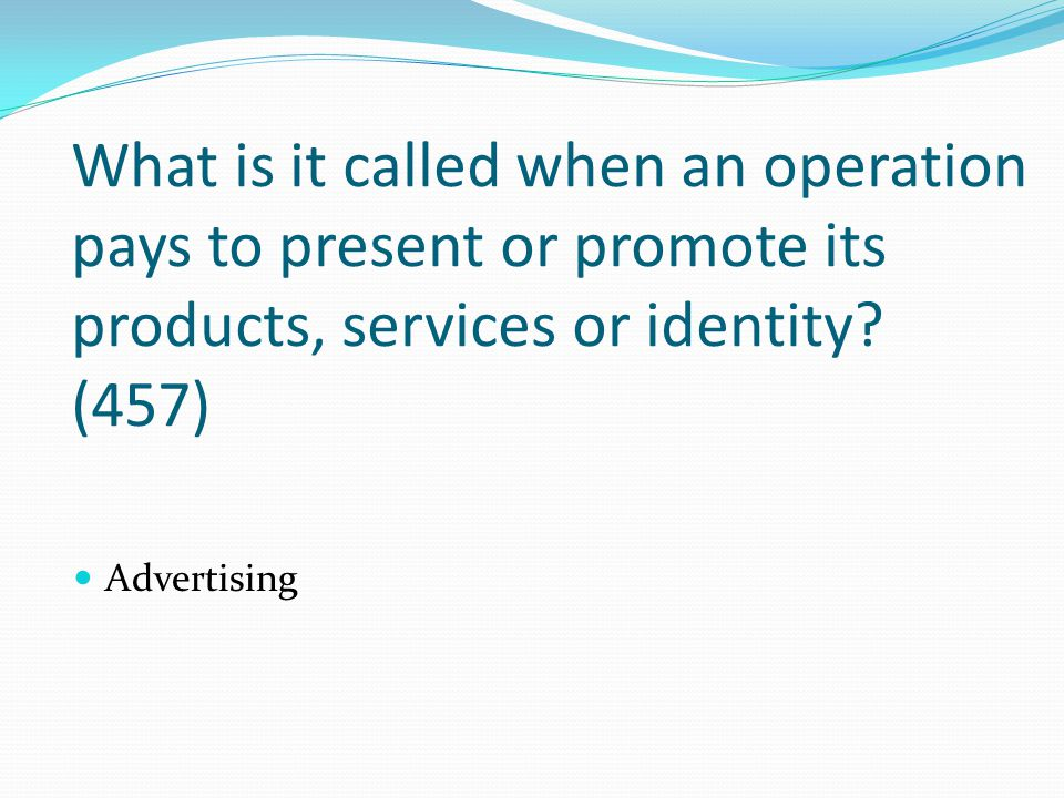 What is it called when an operation pays to present or promote its products, services or identity? (457) Advertising