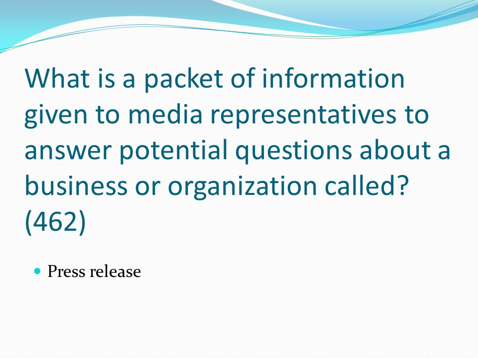 What is a packet of information given to media representatives to answer potential questions about a business or organization called? (462) Press rele