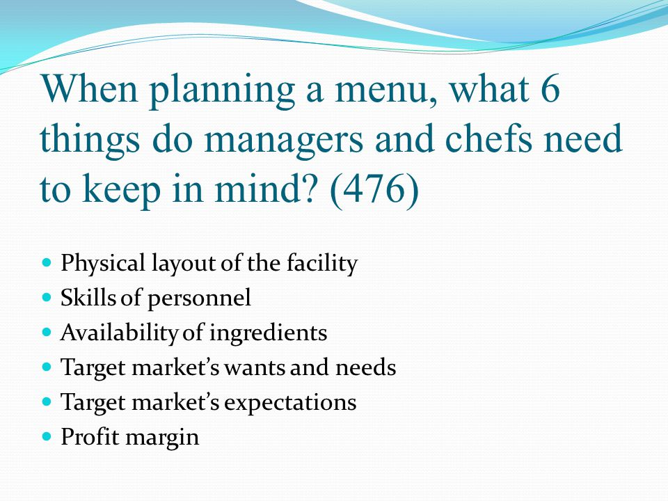 When planning a menu, what 6 things do managers and chefs need to keep in mind? (476) Physical layout of the facility Skills of personnel Availability