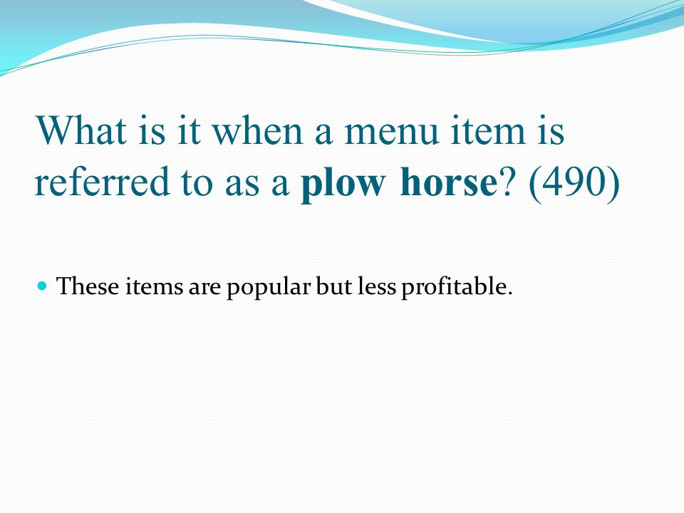 What is it when a menu item is referred to as a plow horse? (490) These items are popular but less profitable.