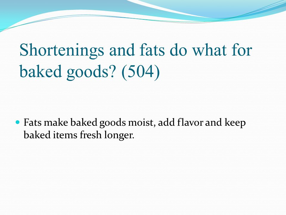Shortenings and fats do what for baked goods? (504) Fats make baked goods moist, add flavor and keep baked items fresh longer.