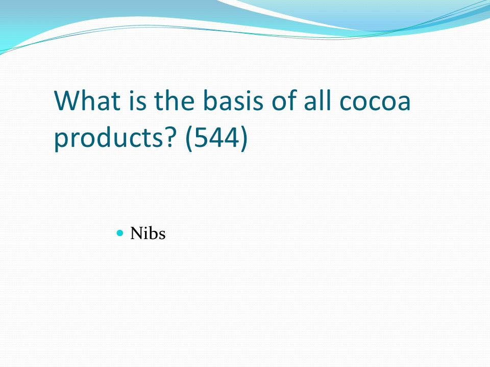 What is the basis of all cocoa products? (544) Nibs