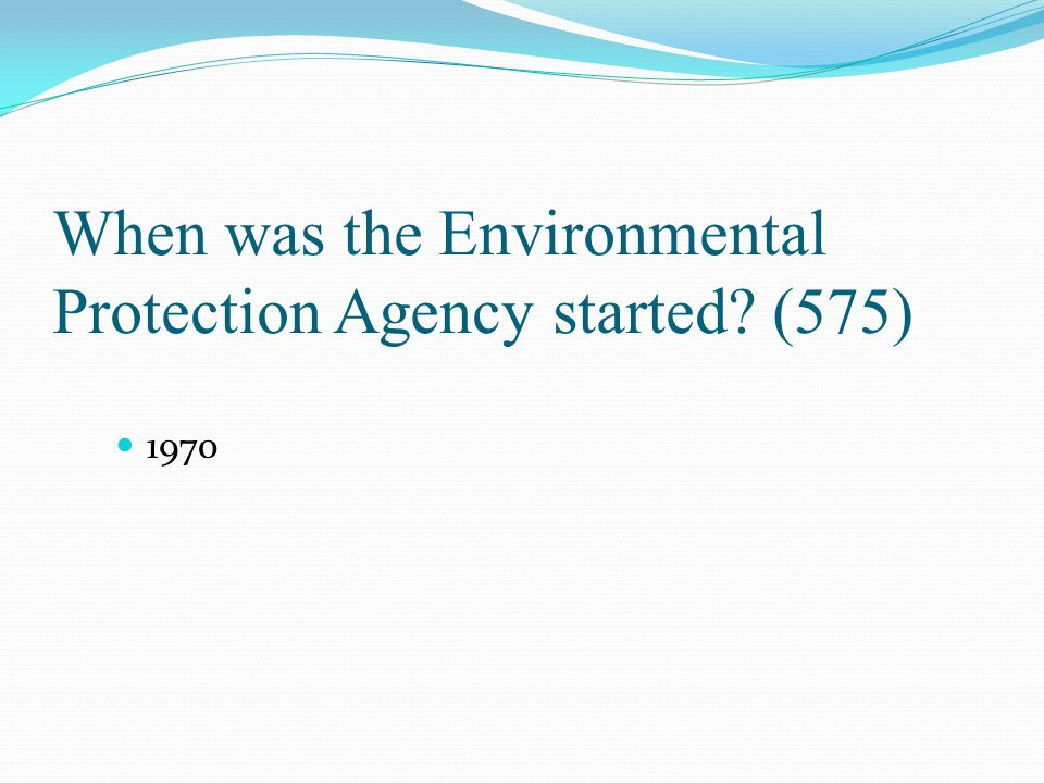 When was the Environmental Protection Agency started? (575) 1970