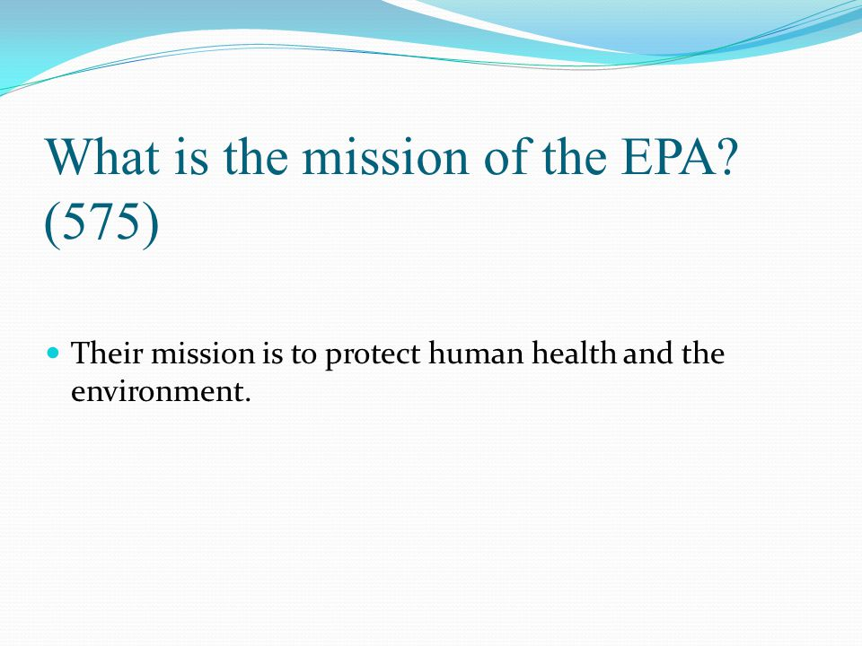 What is the mission of the EPA? (575) Their mission is to protect human health and the environment.