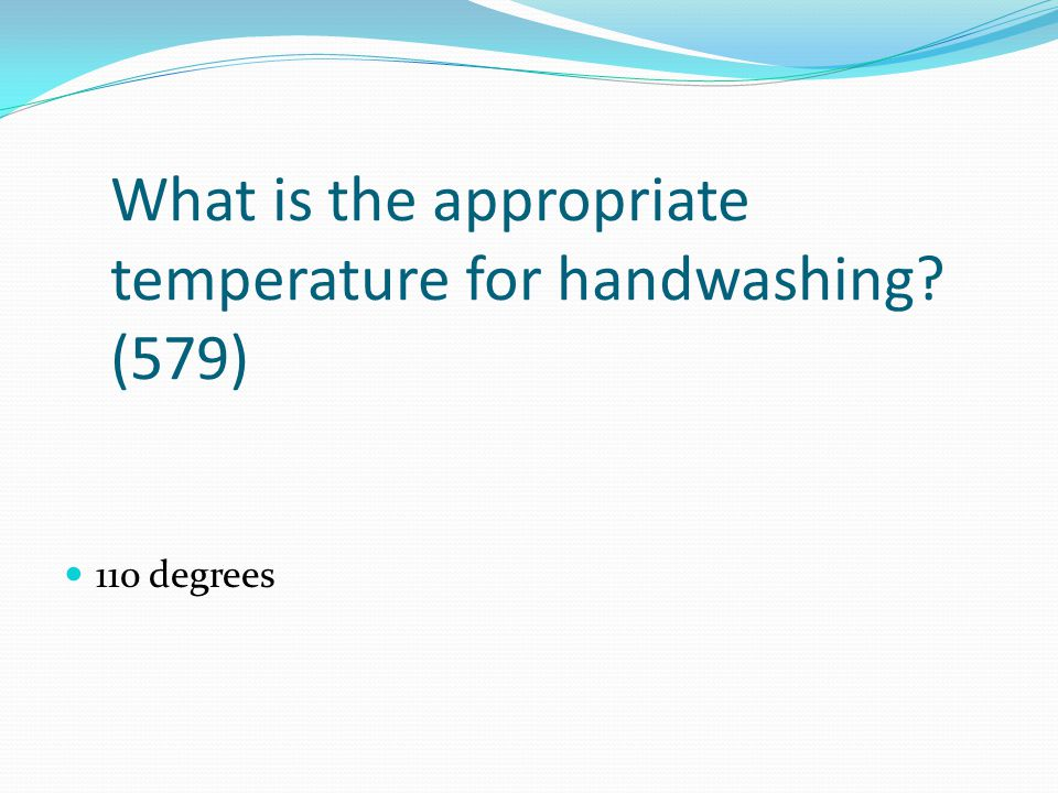 What is the appropriate temperature for handwashing? (579) 110 degrees