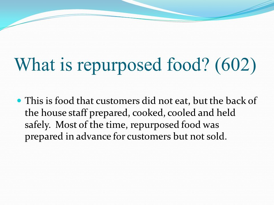 What is repurposed food? (602) This is food that customers did not eat, but the back of the house staff prepared, cooked, cooled and held safely. Most