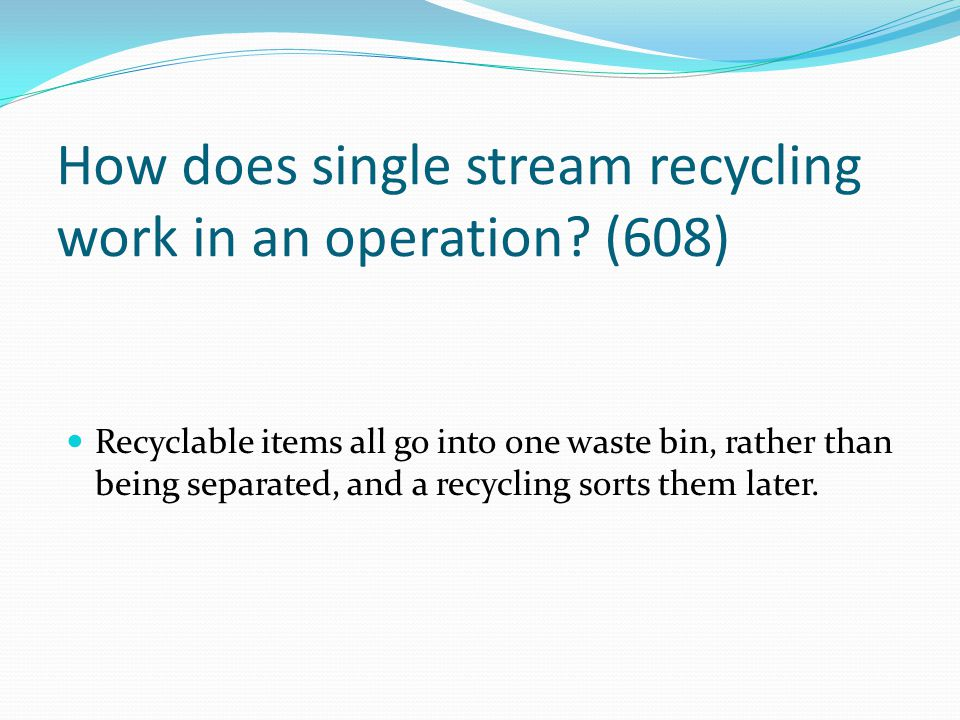 How does single stream recycling work in an operation? (608) Recyclable items all go into one waste bin, rather than being separated, and a recycling