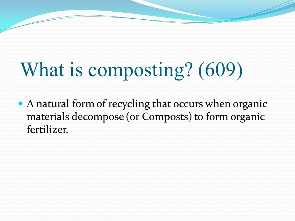 What is composting? (609) A natural form of recycling that occurs when organic materials decompose (or Composts) to form organic fertilizer.