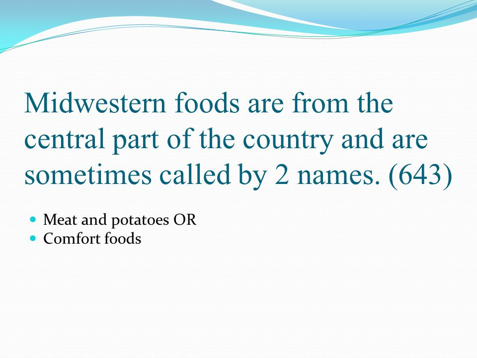 Midwestern foods are from the central part of the country and are sometimes called by 2 names. (643) Meat and potatoes OR Comfort foods