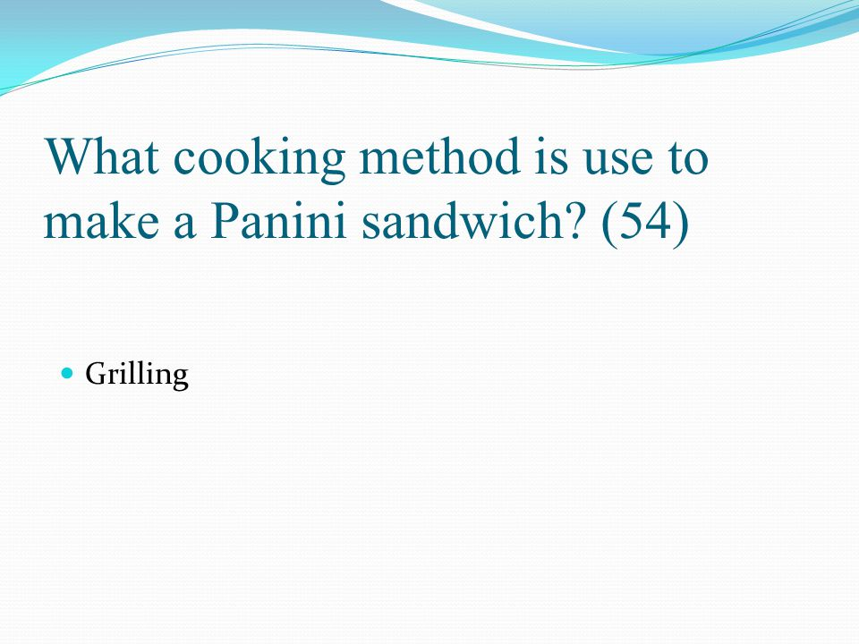 What cooking method is use to make a Panini sandwich? (54) Grilling