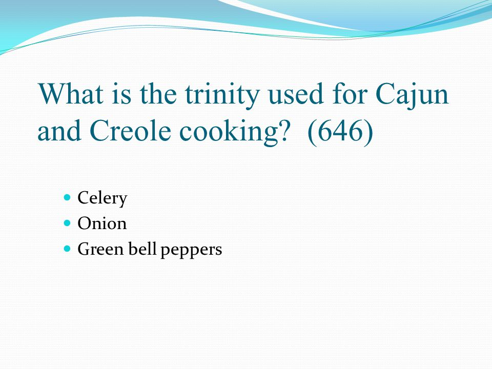 What is the trinity used for Cajun and Creole cooking? (646) Celery Onion Green bell peppers
