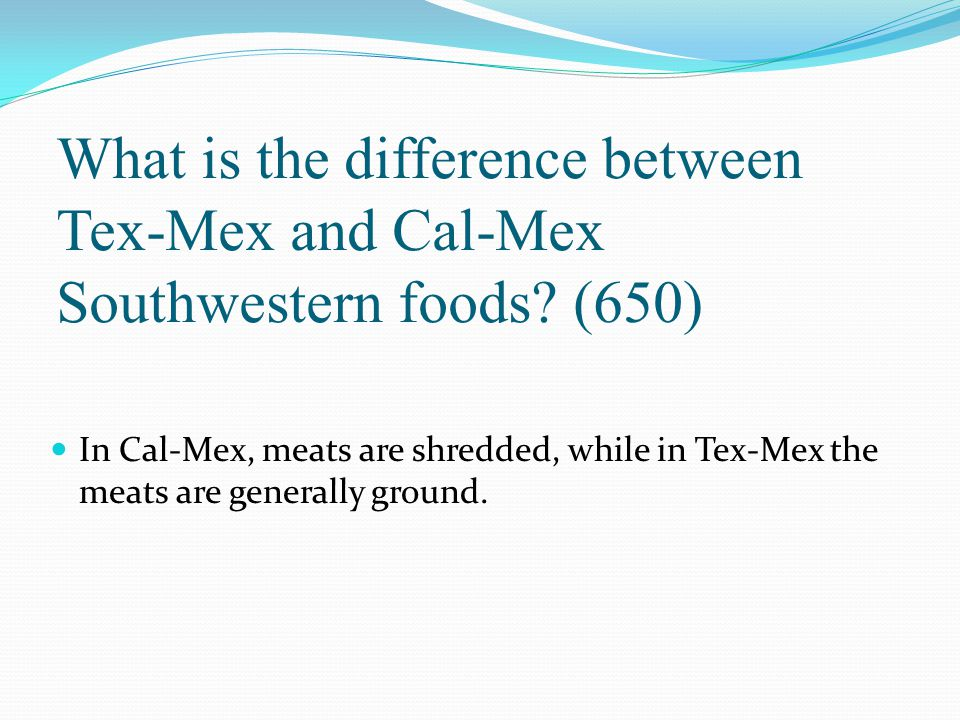 What is the difference between Tex-Mex and Cal-Mex Southwestern foods? (650) In Cal-Mex, meats are shredded, while in Tex-Mex the meats are generally
