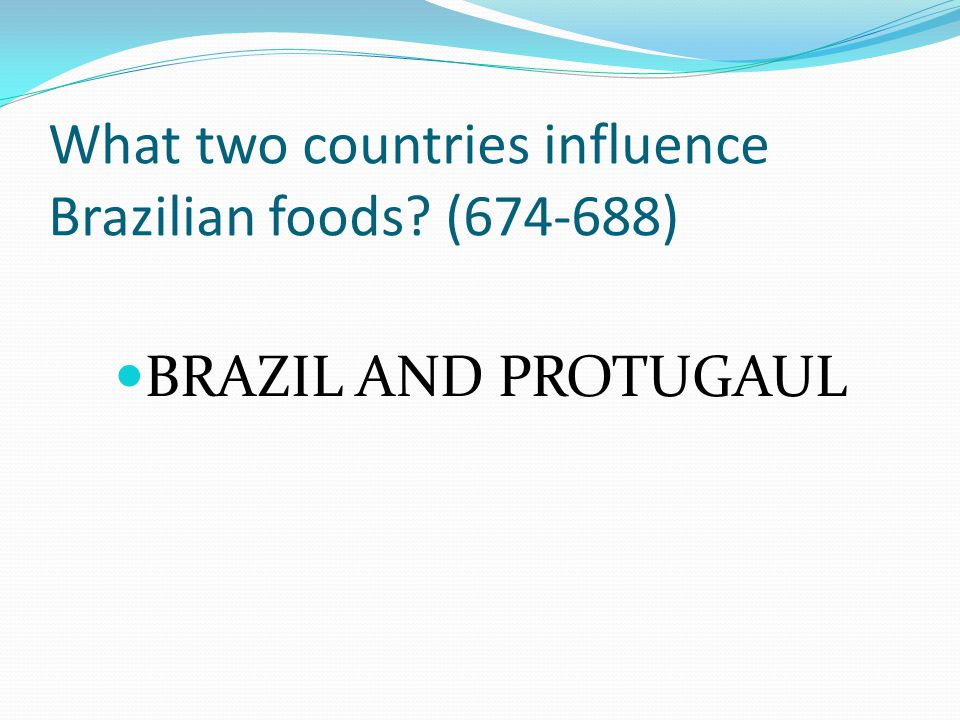 What two countries influence Brazilian foods? (674-688) BRAZIL AND PROTUGAUL
