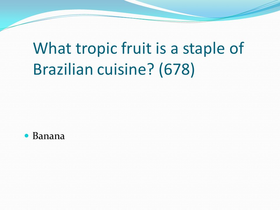 What tropic fruit is a staple of Brazilian cuisine? (678) Banana