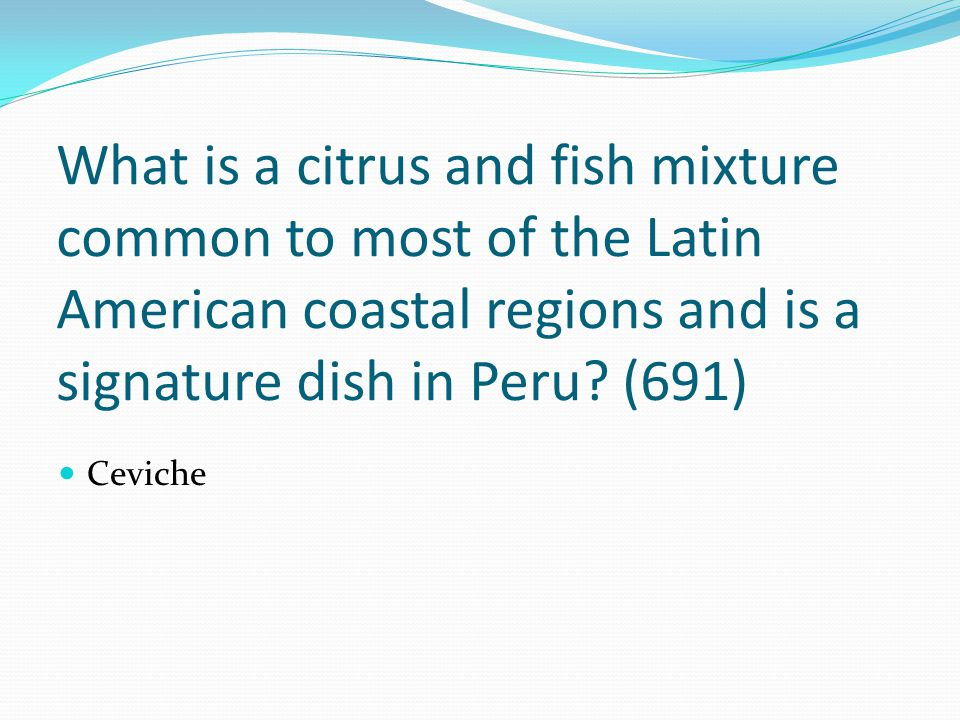 What is a citrus and fish mixture common to most of the Latin American coastal regions and is a signature dish in Peru? (691) Ceviche