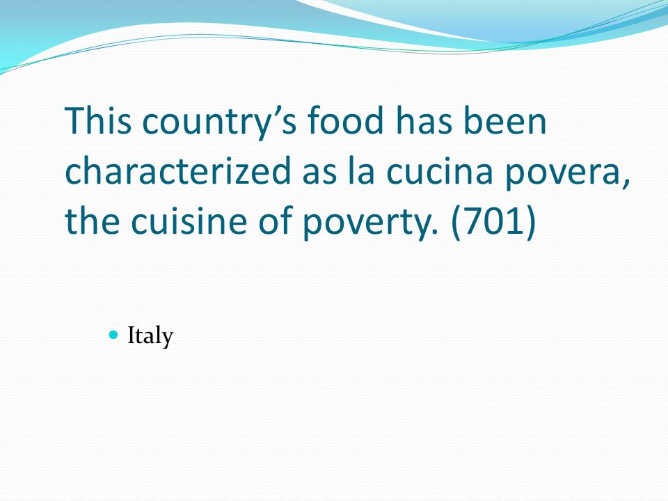 This country's food has been characterized as la cucina povera, the cuisine of poverty. (701) Italy
