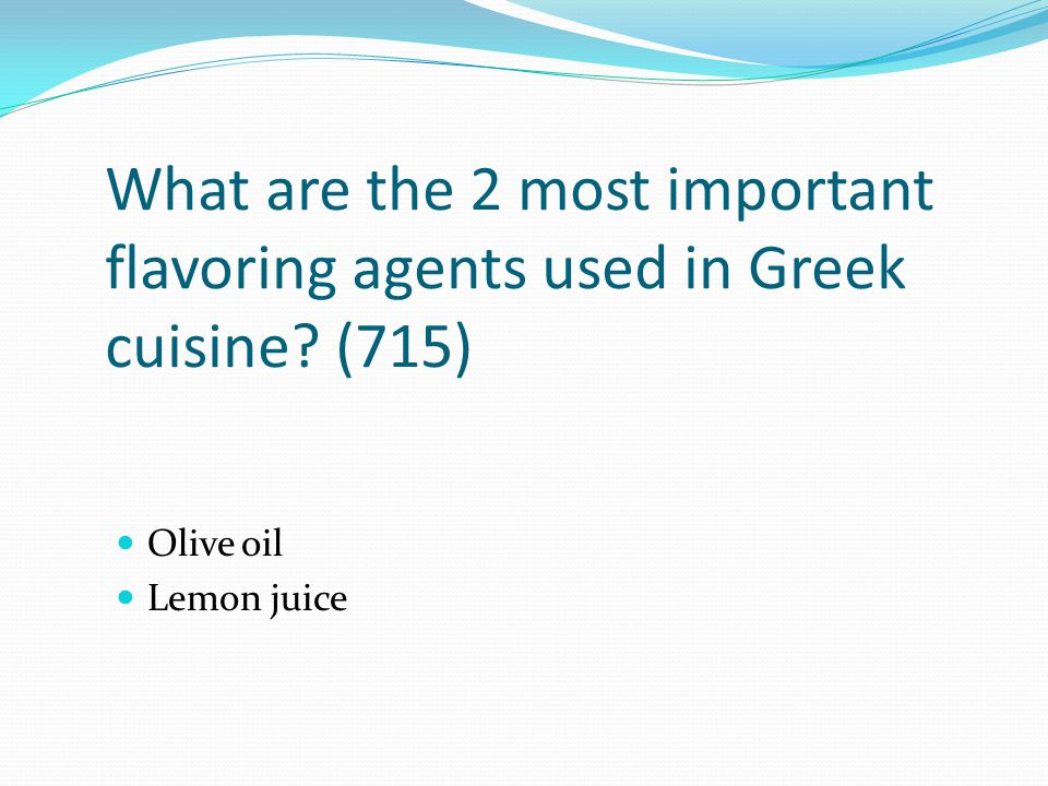 What are the 2 most important flavoring agents used in Greek cuisine? (715) Olive oil Lemon juice