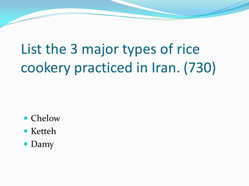 List the 3 major types of rice cookery practiced in Iran. (730) Chelow Ketteh Damy