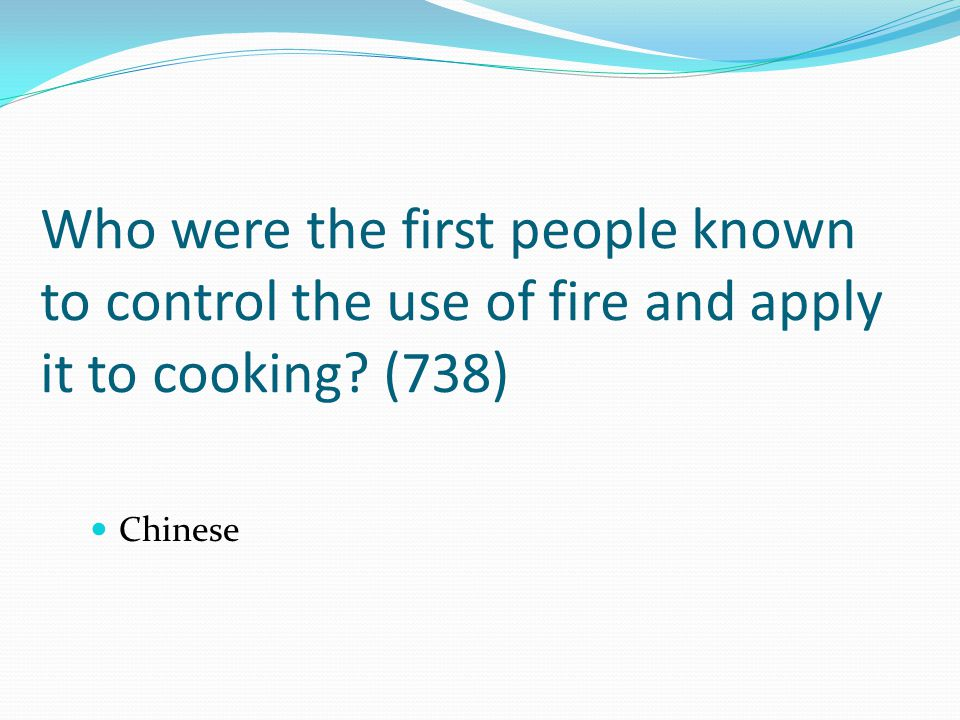 Who were the first people known to control the use of fire and apply it to cooking? (738) Chinese