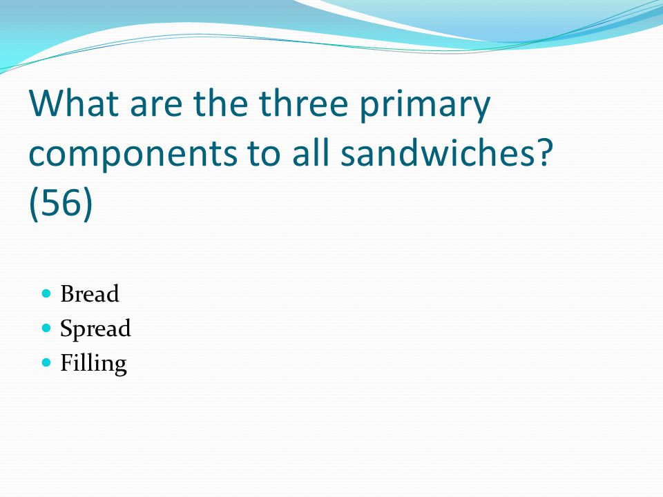 What are the three primary components to all sandwiches? (56) Bread Spread Filling